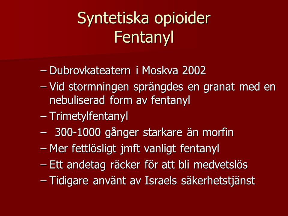 Syntetiska opioider Fentanyl –Dubrovkateatern i Moskva 2002 –Vid stormningen sprängdes en granat med en nebuliserad form av fentanyl –Trimetylfentanyl –300-1000 gånger starkare än morfin –Mer fettlösligt jmft vanligt fentanyl –Ett andetag räcker för att bli medvetslös –Tidigare använt av Israels säkerhetstjänst