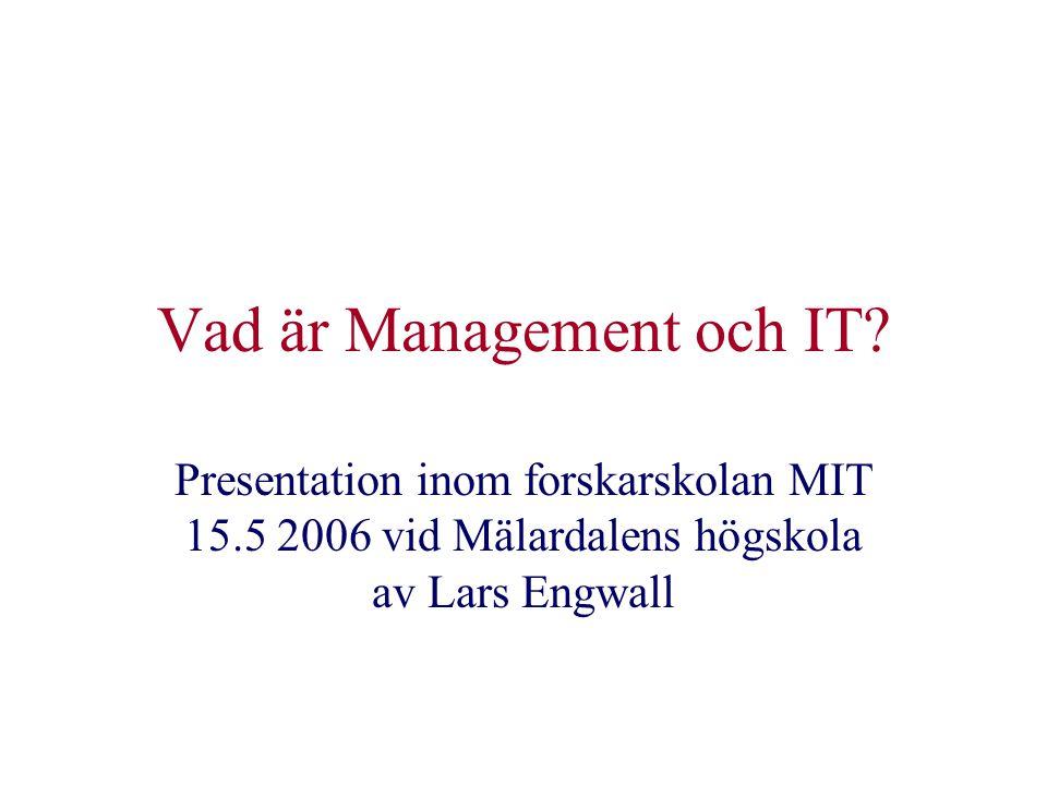 Vad är Management och IT? Presentation inom forskarskolan MIT 15.5 2006 vid Mälardalens högskola av Lars Engwall