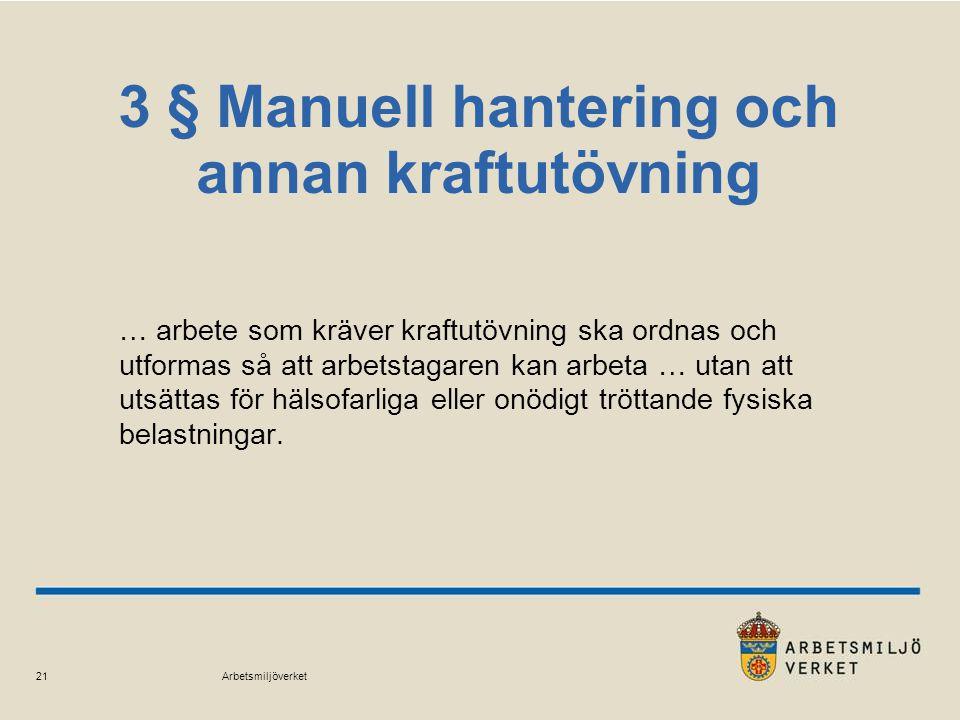 Arbetsmiljöverket 21 3 § Manuell hantering och annan kraftutövning … arbete som kräver kraftutövning ska ordnas och utformas så att arbetstagaren kan