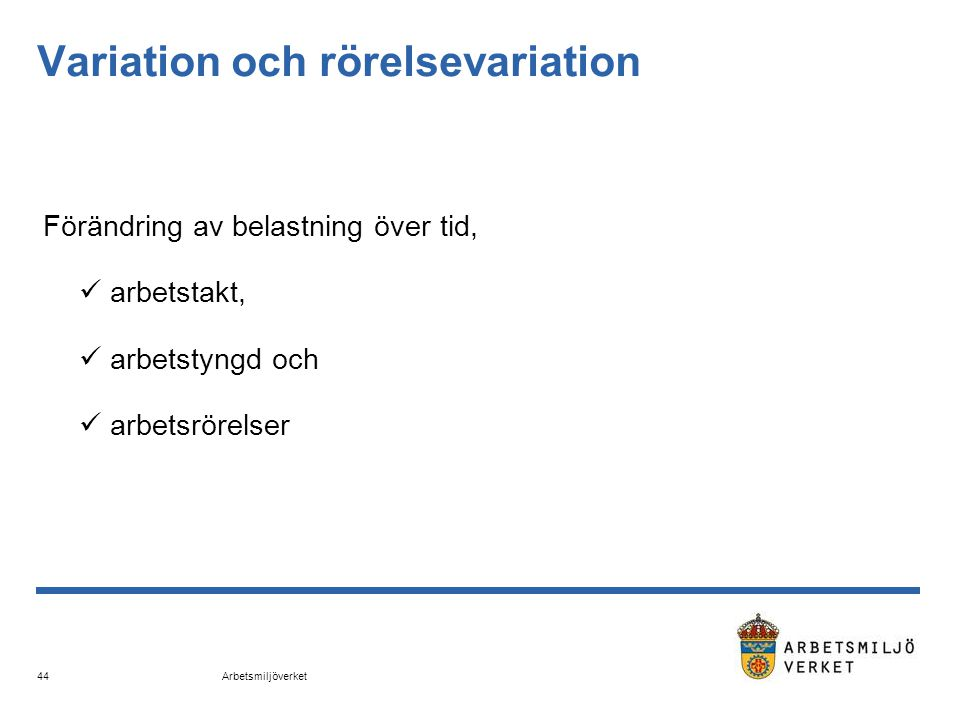 Arbetsmiljöverket 44 Variation och rörelsevariation Förändring av belastning över tid,  arbetstakt,  arbetstyngd och  arbetsrörelser