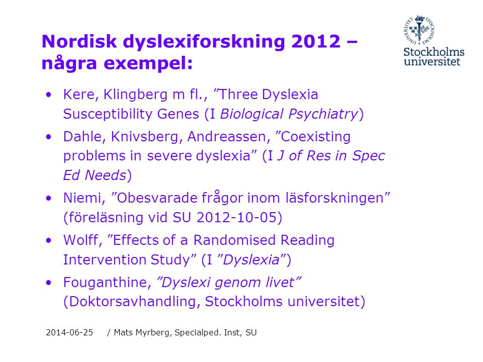 Nordisk dyslexiforskning 2012 – några exempel: •Kere, Klingberg m fl., Three Dyslexia Susceptibility Genes (I Biological Psychiatry) •Dahle, Knivsberg, Andreassen, Coexisting problems in severe dyslexia (I J of Res in Spec Ed Needs) •Niemi, Obesvarade frågor inom läsforskningen (föreläsning vid SU 2012-10-05) •Wolff, Effects of a Randomised Reading Intervention Study (I Dyslexia ) •Fouganthine, Dyslexi genom livet (Doktorsavhandling, Stockholms universitet) 2014-06-25/ Mats Myrberg, Specialped.