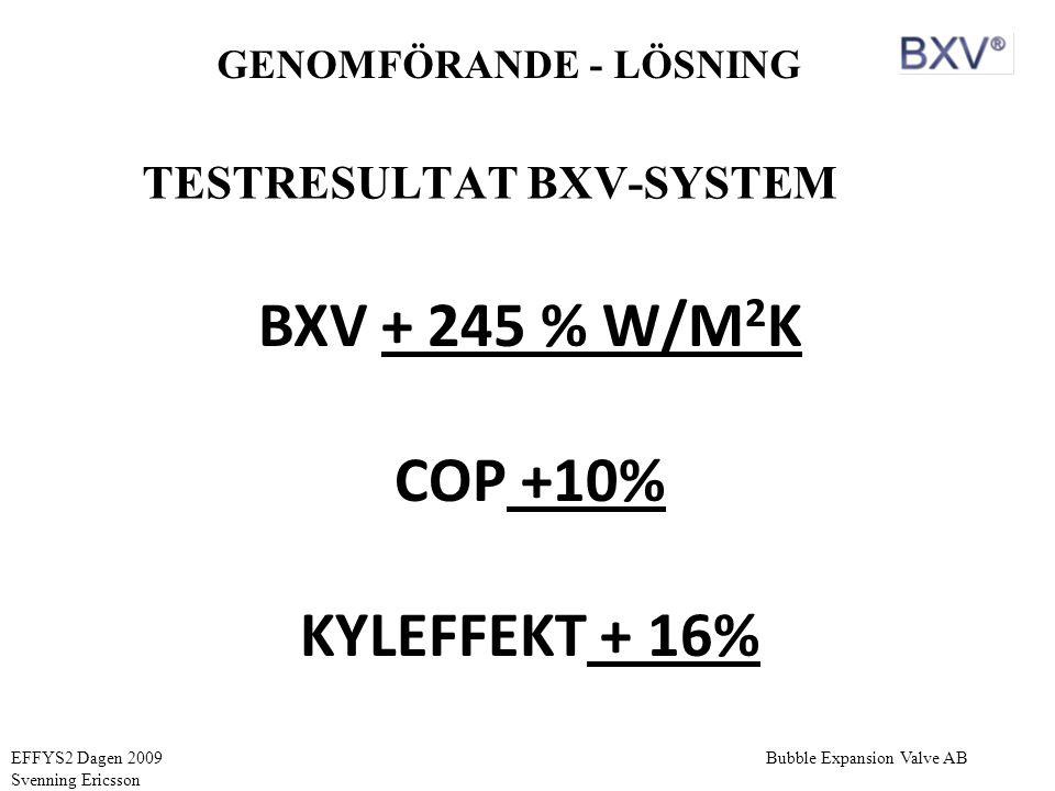 EFFYS2 Dagen 2009 Svenning Ericsson GENOMFÖRANDE - LÖSNING TESTRESULTAT BXV-SYSTEM BXV + 245 % W/M 2 K COP +10% KYLEFFEKT + 16%