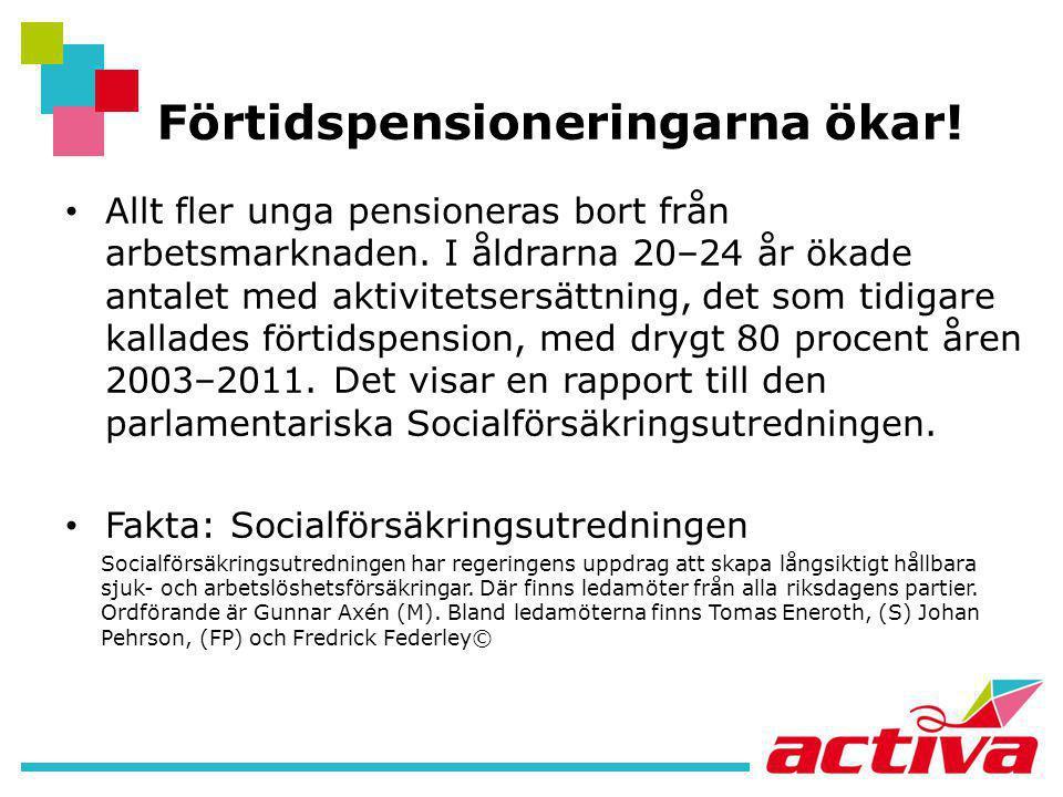 Förtidspensioneringarna ökar! • Allt fler unga pensioneras bort från arbetsmarknaden. I åldrarna 20–24 år ökade antalet med aktivitetsersättning, det