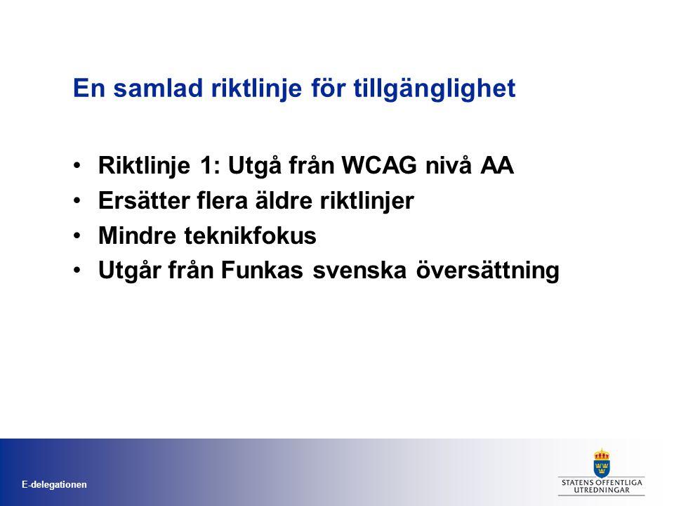 E-delegationen En samlad riktlinje för tillgänglighet •Riktlinje 1: Utgå från WCAG nivå AA •Ersätter flera äldre riktlinjer •Mindre teknikfokus •Utgår från Funkas svenska översättning