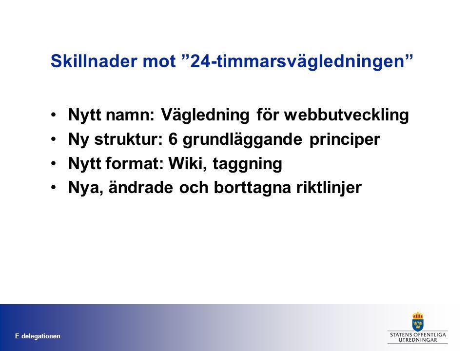E-delegationen Skillnader mot 24-timmarsvägledningen •Nytt namn: Vägledning för webbutveckling •Ny struktur: 6 grundläggande principer •Nytt format: Wiki, taggning •Nya, ändrade och borttagna riktlinjer