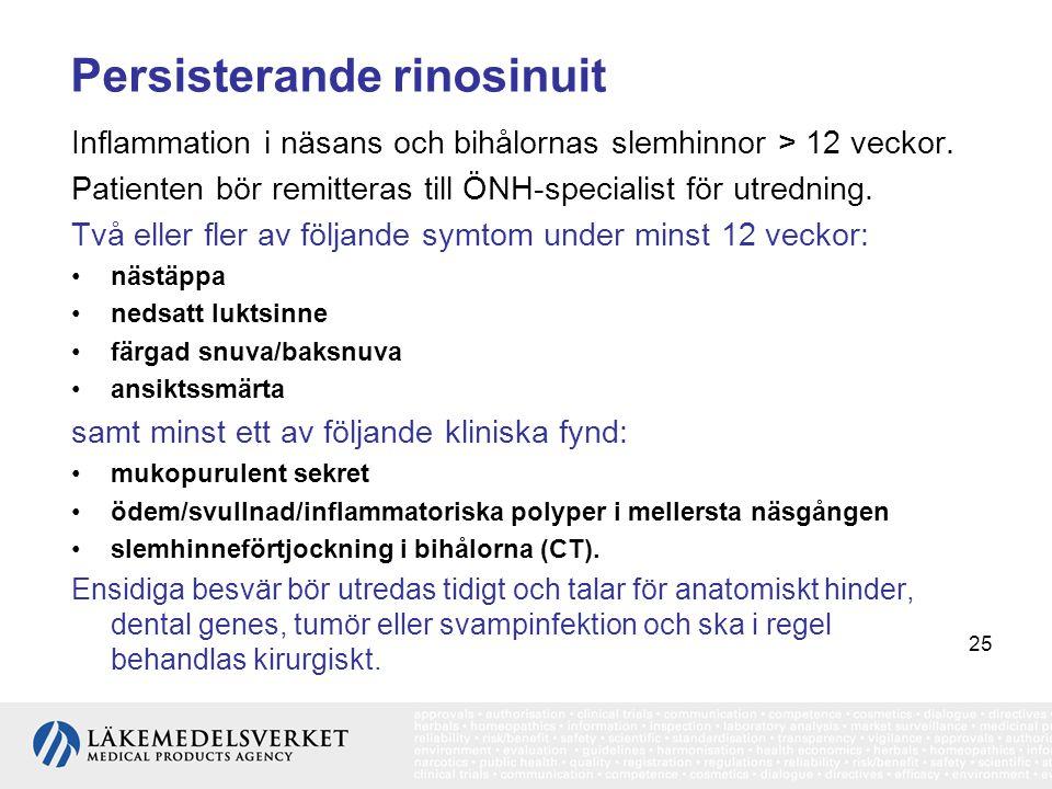 25 Persisterande rinosinuit Inflammation i näsans och bihålornas slemhinnor > 12 veckor. Patienten bör remitteras till ÖNH-specialist för utredning. T