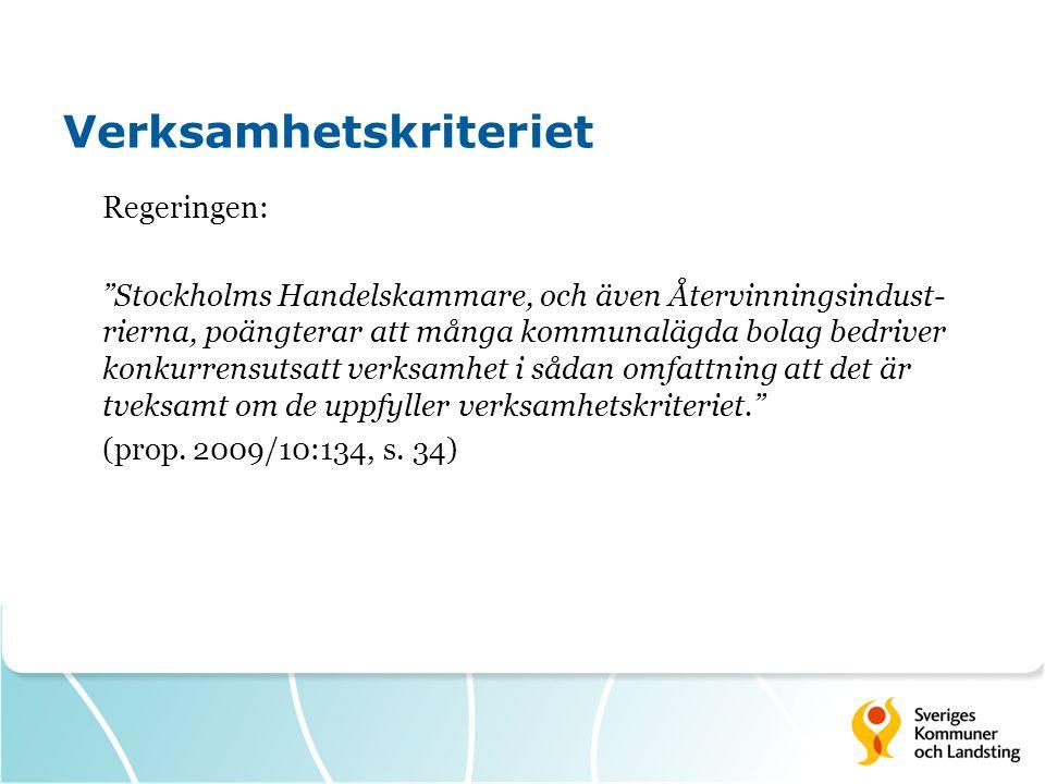 Verksamhetskriteriet Regeringen: Stockholms Handelskammare, och även Återvinningsindust- rierna, poängterar att många kommunalägda bolag bedriver konkurrensutsatt verksamhet i sådan omfattning att det är tveksamt om de uppfyller verksamhetskriteriet. (prop.