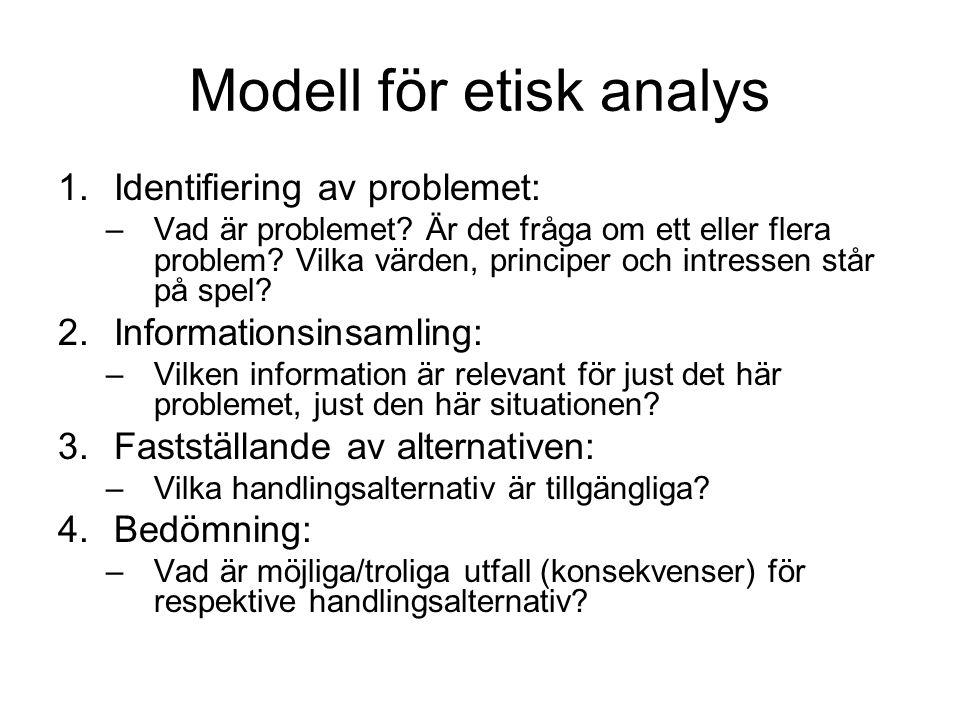 Modell för etisk analys 1.Identifiering av problemet: –Vad är problemet? Är det fråga om ett eller flera problem? Vilka värden, principer och intresse