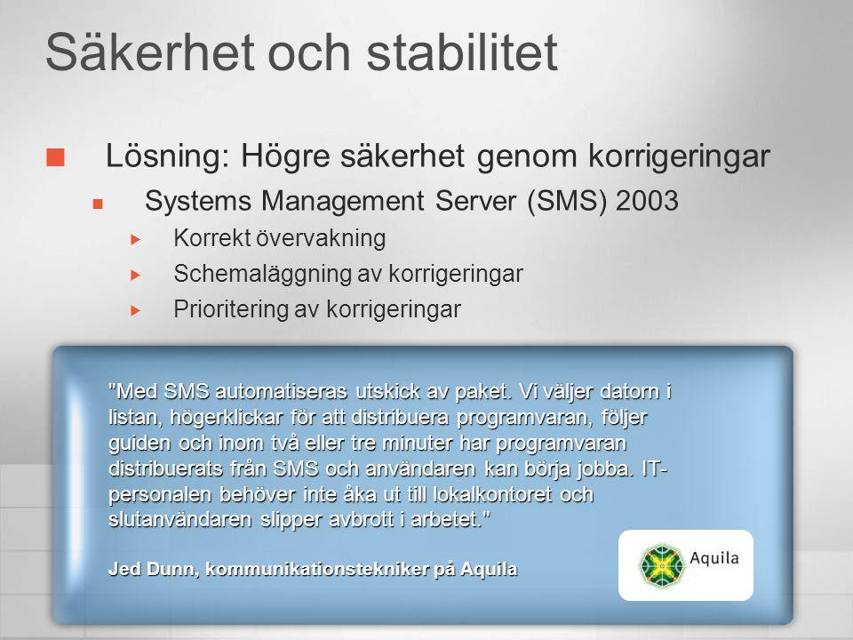Säkerhet och stabilitet Lösning: Högre säkerhet genom korrigeringar  Systems Management Server (SMS) 2003  Korrekt övervakning  Schemaläggning av korrigeringar  Prioritering av korrigeringar Med SMS automatiseras utskick av paket.