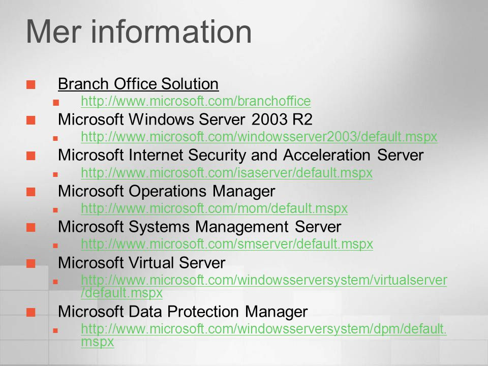 Mer information Branch Office Solution http://www.microsoft.com/branchoffice Microsoft Windows Server 2003 R2  http://www.microsoft.com/windowsserver2003/default.mspx http://www.microsoft.com/windowsserver2003/default.mspx Microsoft Internet Security and Acceleration Server  http://www.microsoft.com/isaserver/default.mspx http://www.microsoft.com/isaserver/default.mspx Microsoft Operations Manager  http://www.microsoft.com/mom/default.mspx http://www.microsoft.com/mom/default.mspx Microsoft Systems Management Server  http://www.microsoft.com/smserver/default.mspx http://www.microsoft.com/smserver/default.mspx Microsoft Virtual Server  http://www.microsoft.com/windowsserversystem/virtualserver /default.mspx http://www.microsoft.com/windowsserversystem/virtualserver /default.mspx Microsoft Data Protection Manager  http://www.microsoft.com/windowsserversystem/dpm/default.
