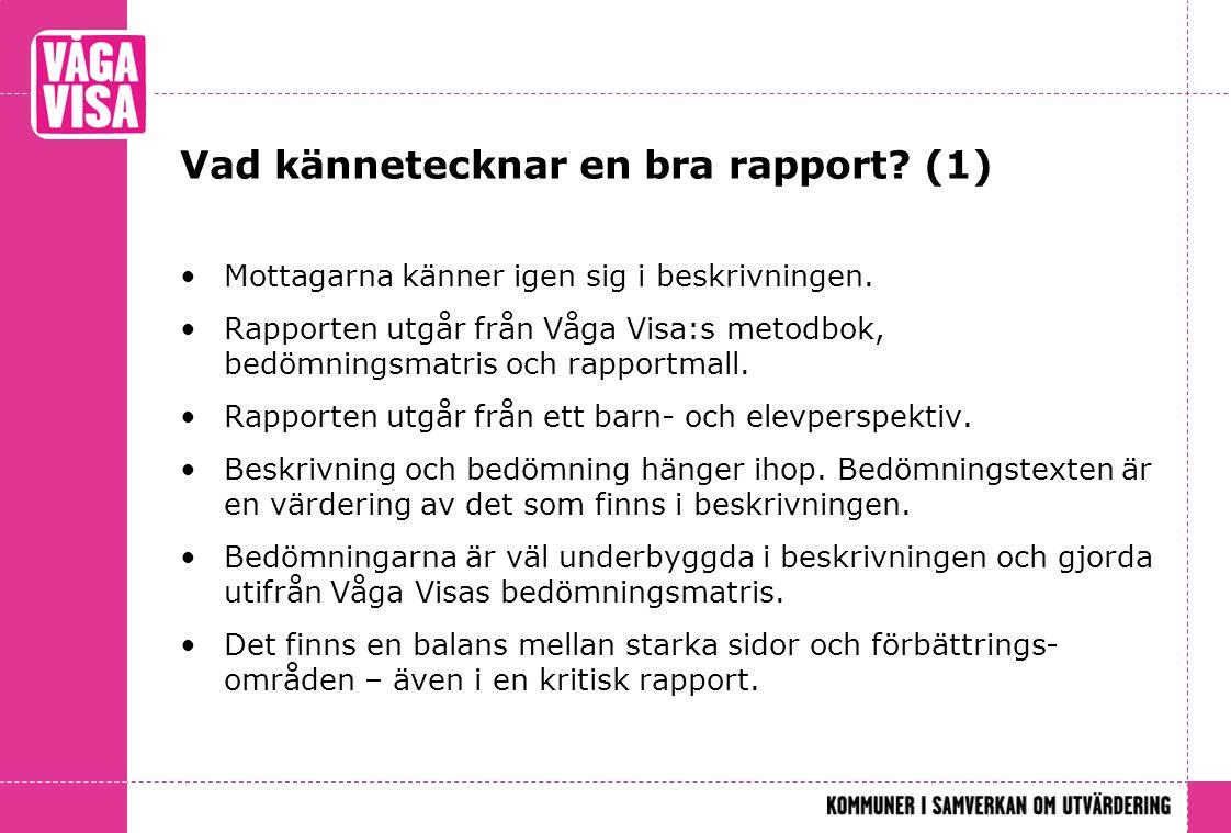 Vad kännetecknar en bra rapport? (1) •Mottagarna känner igen sig i beskrivningen. •Rapporten utgår från Våga Visa:s metodbok, bedömningsmatris och rap
