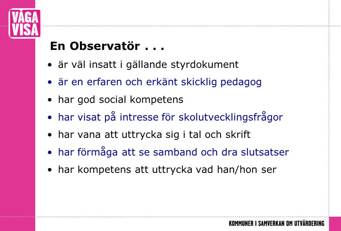 En Observatör... •är väl insatt i gällande styrdokument •är en erfaren och erkänt skicklig pedagog •har god social kompetens •har visat på intresse fö
