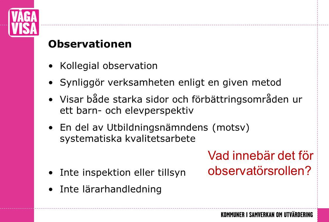 Observationen •Kollegial observation •Synliggör verksamheten enligt en given metod •Visar både starka sidor och förbättringsområden ur ett barn- och e