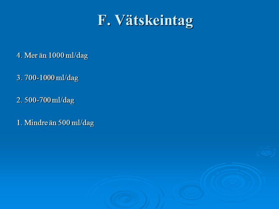 F. Vätskeintag 4. Mer än 1000 ml/dag 3. 700-1000 ml/dag 2. 500-700 ml/dag 1. Mindre än 500 ml/dag