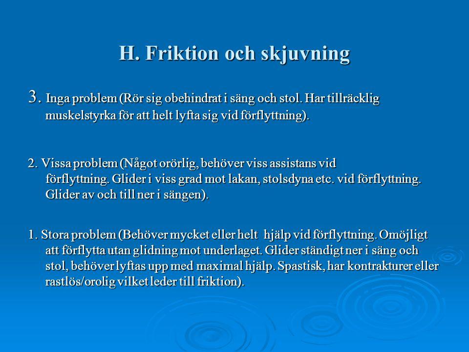 H. Friktion och skjuvning 3. Inga problem (Rör sig obehindrat i säng och stol. Har tillräcklig muskelstyrka för att helt lyfta sig vid förflyttning).
