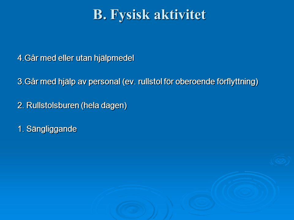 B. Fysisk aktivitet 4.Går med eller utan hjälpmedel 3.Går med hjälp av personal (ev. rullstol för oberoende förflyttning) 2. Rullstolsburen (hela dage