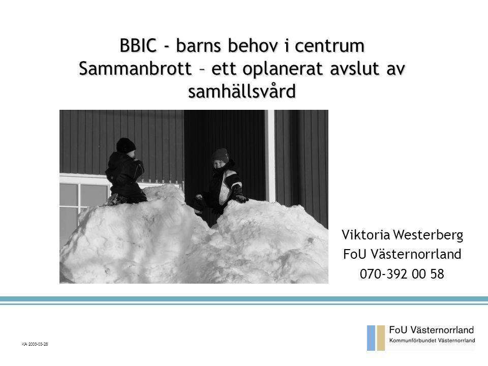KA 2003-03-26 Viktoria Westerberg FoU Västernorrland 070-392 00 58 BBIC - barns behov i centrum Sammanbrott – ett oplanerat avslut av samhällsvård