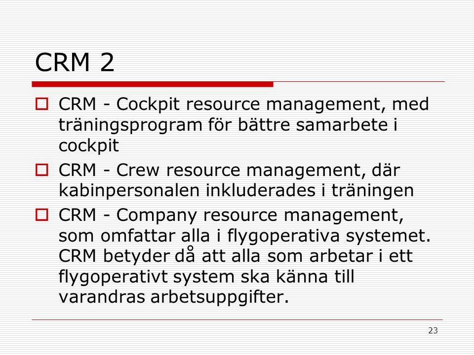 23 CRM 2  CRM - Cockpit resource management, med träningsprogram för bättre samarbete i cockpit  CRM - Crew resource management, där kabinpersonalen