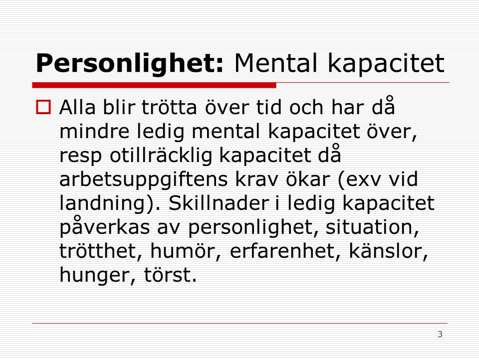 3 Personlighet: Mental kapacitet  Alla blir trötta över tid och har då mindre ledig mental kapacitet över, resp otillräcklig kapacitet då arbetsuppgi