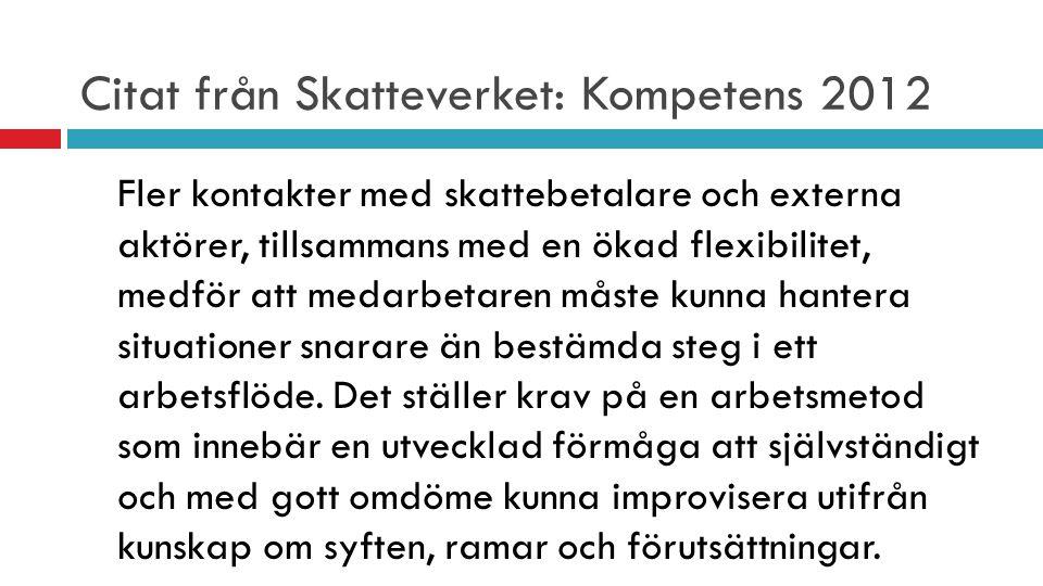 Citat från Skatteverket: Kompetens 2012 Fler kontakter med skattebetalare och externa aktörer, tillsammans med en ökad flexibilitet, medför att medarb