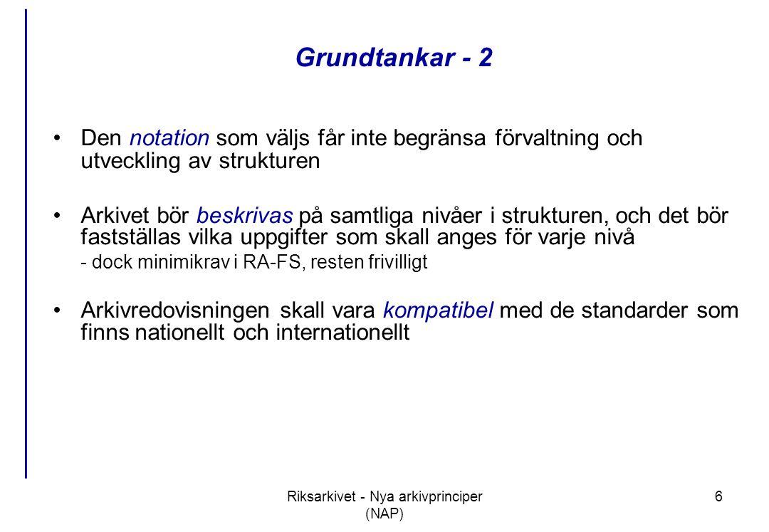 Riksarkivet - Nya arkivprinciper (NAP) 6 Grundtankar - 2 •Den notation som väljs får inte begränsa förvaltning och utveckling av strukturen •Arkivet bör beskrivas på samtliga nivåer i strukturen, och det bör fastställas vilka uppgifter som skall anges för varje nivå - dock minimikrav i RA-FS, resten frivilligt •Arkivredovisningen skall vara kompatibel med de standarder som finns nationellt och internationellt