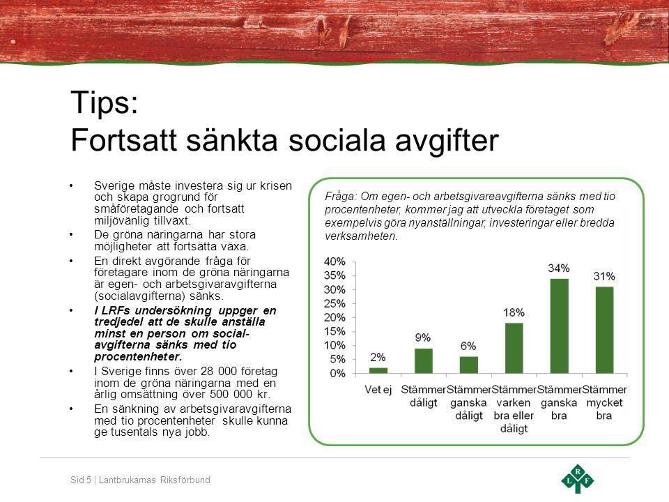Sid 5 | Lantbrukarnas Riksförbund Tips: Fortsatt sänkta sociala avgifter •Sverige måste investera sig ur krisen och skapa grogrund för småföretagande och fortsatt miljövänlig tillväxt.