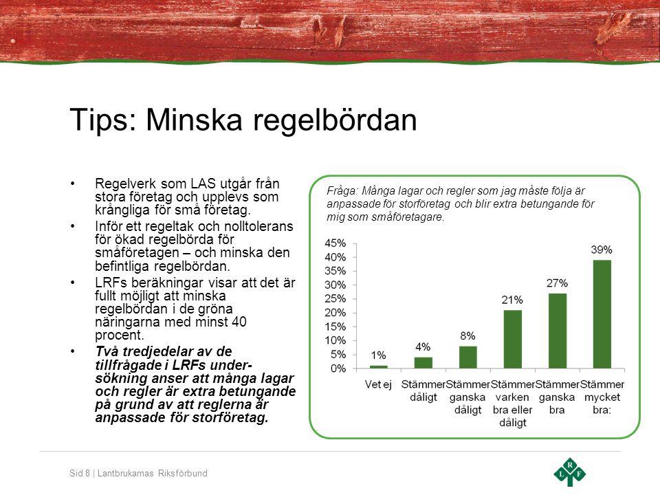 Sid 8 | Lantbrukarnas Riksförbund Tips: Minska regelbördan •Regelverk som LAS utgår från stora företag och upplevs som krångliga för små företag.