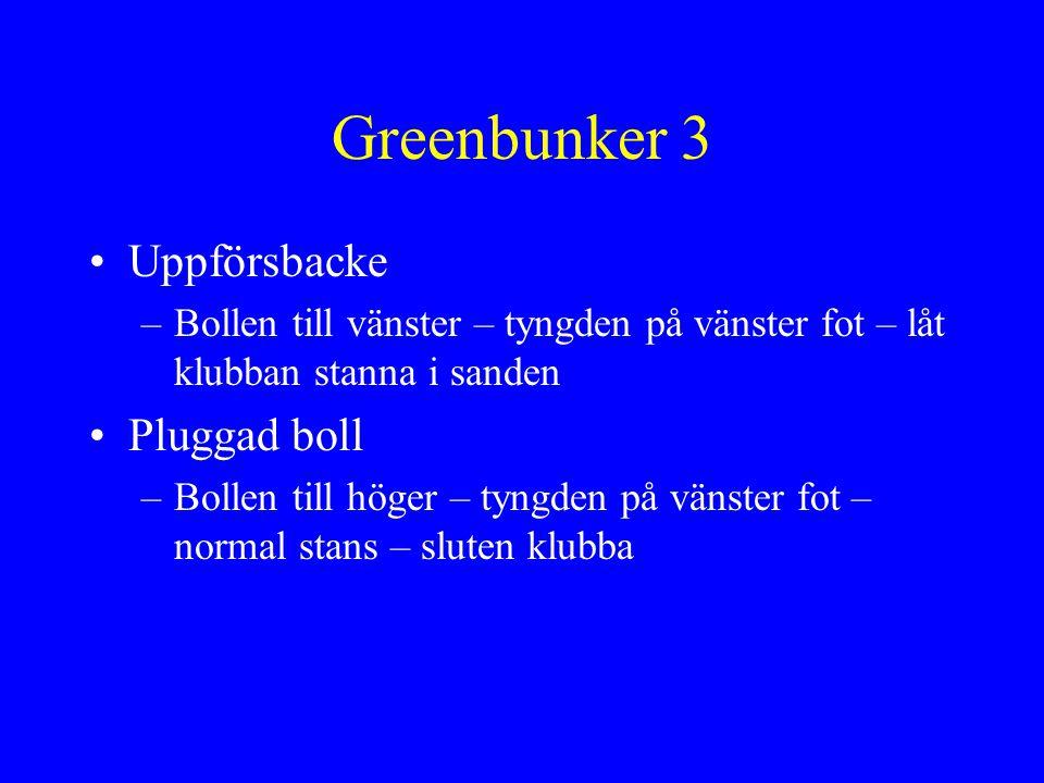 Greenbunker 3 •Uppförsbacke –Bollen till vänster – tyngden på vänster fot – låt klubban stanna i sanden •Pluggad boll –Bollen till höger – tyngden på