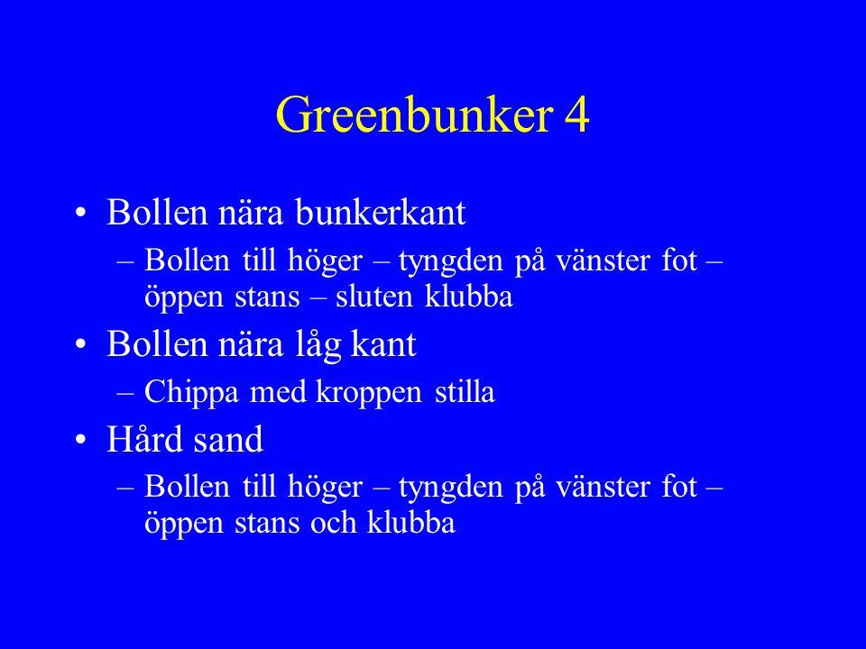 Greenbunker 4 •Bollen nära bunkerkant –Bollen till höger – tyngden på vänster fot – öppen stans – sluten klubba •Bollen nära låg kant –Chippa med krop