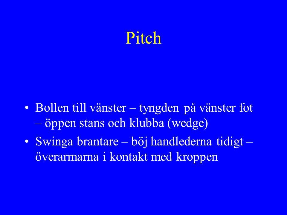 Pitch •Bollen till vänster – tyngden på vänster fot – öppen stans och klubba (wedge) •Swinga brantare – böj handlederna tidigt – överarmarna i kontakt