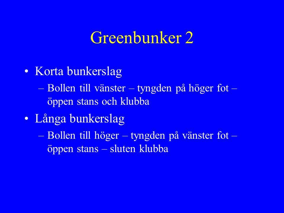 Greenbunker 3 •Uppförsbacke –Bollen till vänster – tyngden på vänster fot – låt klubban stanna i sanden •Pluggad boll –Bollen till höger – tyngden på vänster fot – normal stans – sluten klubba