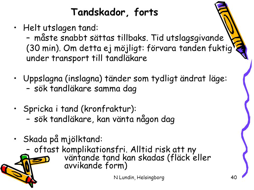 N Lundin, Helsingborg40 Tandskador, forts •Helt utslagen tand: –måste snabbt sättas tillbaks.
