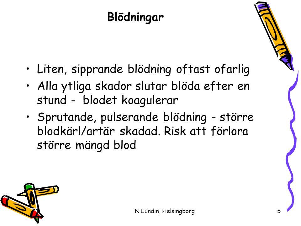 N Lundin, Helsingborg5 Blödningar •Liten, sipprande blödning oftast ofarlig •Alla ytliga skador slutar blöda efter en stund - blodet koagulerar •Sprutande, pulserande blödning - större blodkärl/artär skadad.