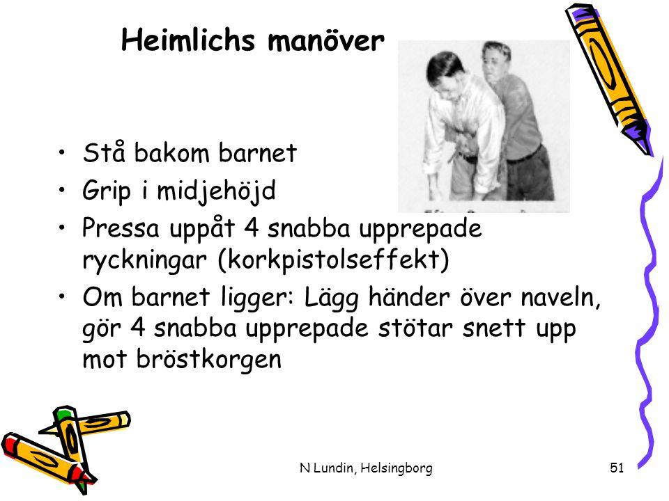 N Lundin, Helsingborg51 Heimlichs manöver •Stå bakom barnet •Grip i midjehöjd •Pressa uppåt 4 snabba upprepade ryckningar (korkpistolseffekt) •Om barnet ligger: Lägg händer över naveln, gör 4 snabba upprepade stötar snett upp mot bröstkorgen