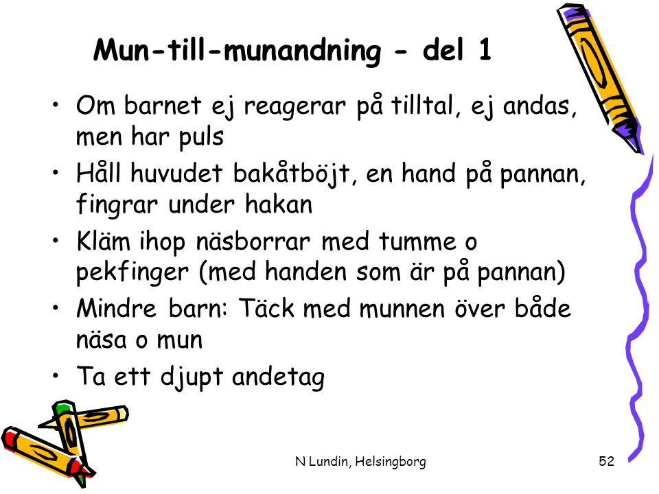 N Lundin, Helsingborg52 Mun-till-munandning - del 1 •Om barnet ej reagerar på tilltal, ej andas, men har puls •Håll huvudet bakåtböjt, en hand på pannan, fingrar under hakan •Kläm ihop näsborrar med tumme o pekfinger (med handen som är på pannan) •Mindre barn: Täck med munnen över både näsa o mun •Ta ett djupt andetag