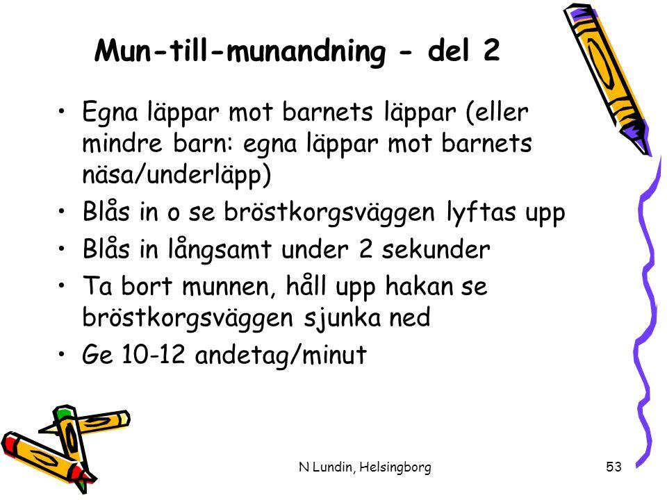 N Lundin, Helsingborg53 Mun-till-munandning - del 2 •Egna läppar mot barnets läppar (eller mindre barn: egna läppar mot barnets näsa/underläpp) •Blås in o se bröstkorgsväggen lyftas upp •Blås in långsamt under 2 sekunder •Ta bort munnen, håll upp hakan se bröstkorgsväggen sjunka ned •Ge 10-12 andetag/minut