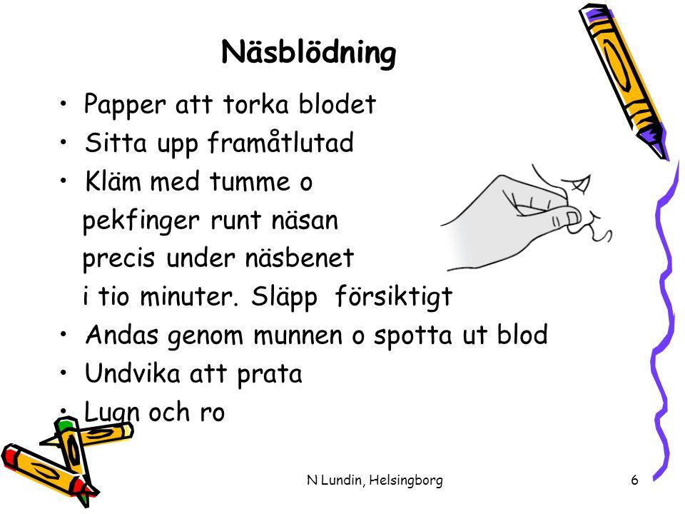 N Lundin, Helsingborg6 Näsblödning •Papper att torka blodet •Sitta upp framåtlutad •Kläm med tumme o pekfinger runt näsan precis under näsbenet i tio minuter.