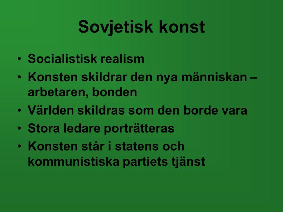 Sovjetisk konst •Socialistisk realism •Konsten skildrar den nya människan – arbetaren, bonden •Världen skildras som den borde vara •Stora ledare portr
