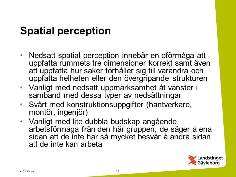2014-06-2514 Spatial perception •Nedsatt spatial perception innebär en oförmåga att uppfatta rummets tre dimensioner korrekt samt även att uppfatta hur saker förhåller sig till varandra och uppfatta helheten eller den övergripande strukturen •Vanligt med nedsatt uppmärksamhet åt vänster i samband med dessa typer av nedsättningar •Svårt med konstruktionsuppgifter (hantverkare, montör, ingenjör) •Vanligt med lite dubbla budskap angående arbetsförmåga från den här gruppen, de säger å ena sidan att de inte har så mycket besvär å andra sidan att de inte kan arbeta