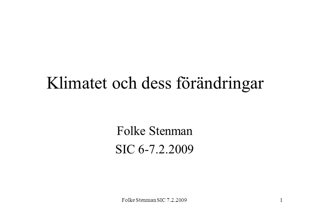 Folke Stenman SIC 7.2.20091 Klimatet och dess förändringar Folke Stenman SIC 6-7.2.2009