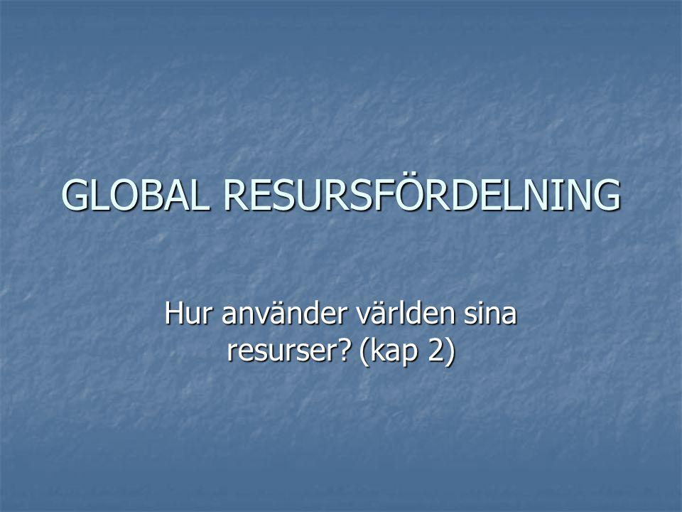 GLOBAL RESURSFÖRDELNING Hur använder världen sina resurser? (kap 2)