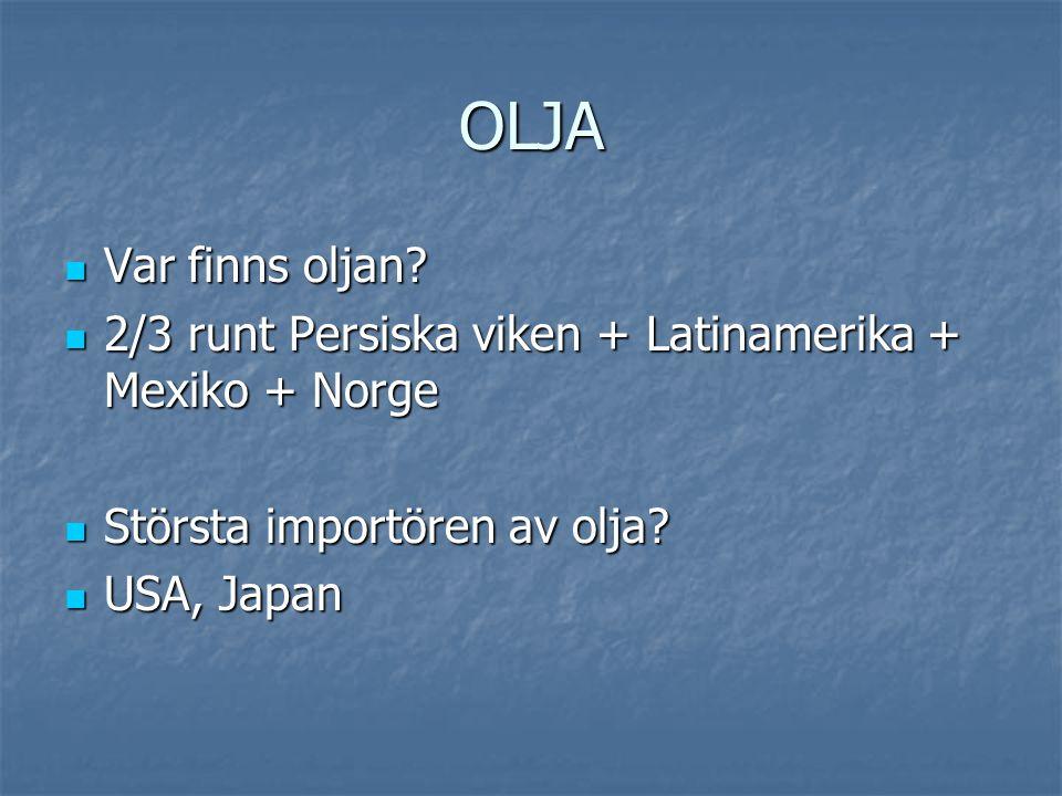 OLJA  Var finns oljan?  2/3 runt Persiska viken + Latinamerika + Mexiko + Norge  Största importören av olja?  USA, Japan