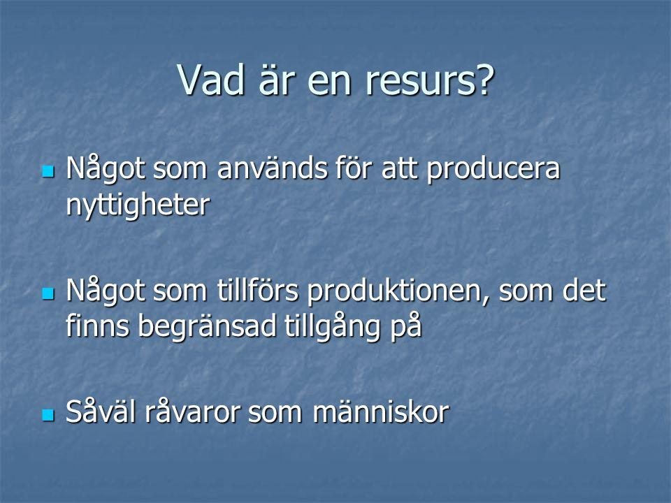 Vad är en resurs?  Något som används för att producera nyttigheter  Något som tillförs produktionen, som det finns begränsad tillgång på  Såväl råv
