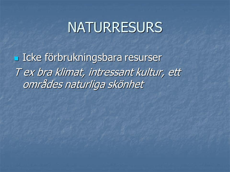 NATURRESURS  Icke förbrukningsbara resurser T ex bra klimat, intressant kultur, ett områdes naturliga skönhet