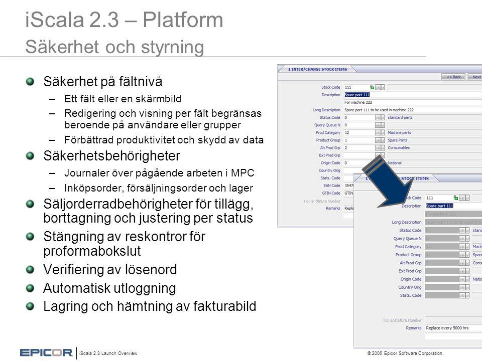 iScala 2.3 Launch Overview © 2006 Epicor Software Corporation. iScala 2.3 – Platform Säkerhet och styrning Säkerhet på fältnivå –Ett fält eller en skä