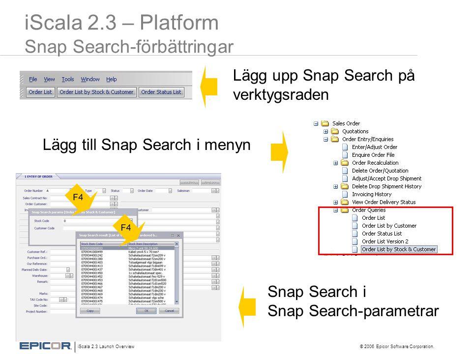 iScala 2.3 Launch Overview © 2006 Epicor Software Corporation. iScala 2.3 – Platform Snap Search-förbättringar Lägg till Snap Search i menyn Snap Sear