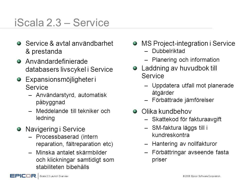 iScala 2.3 Launch Overview © 2006 Epicor Software Corporation. iScala 2.3 – Service Service & avtal användbarhet & prestanda Användardefinierade datab