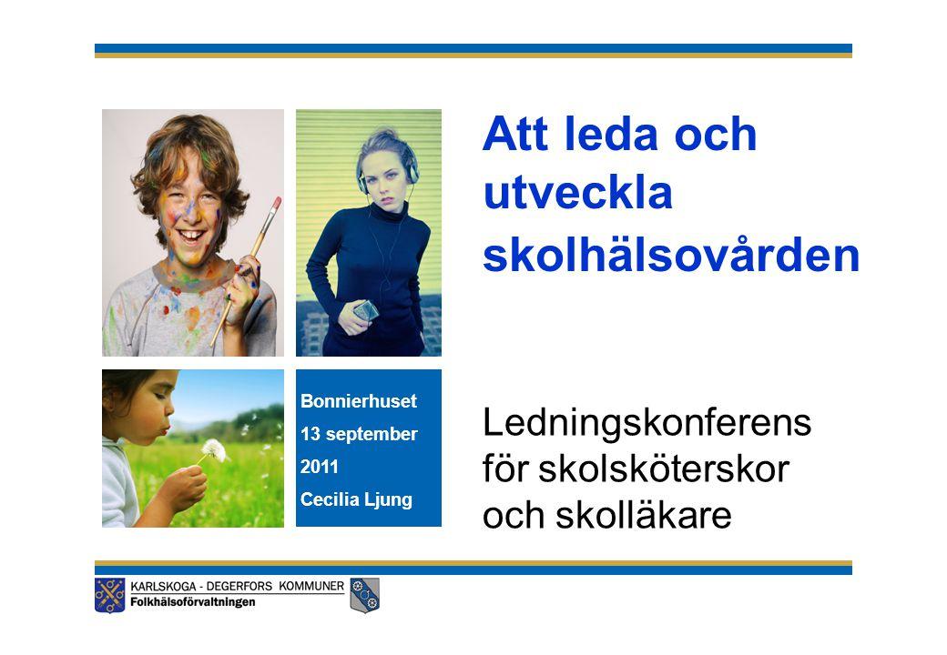 Att leda och utveckla skolhälsovården Ledningskonferens för skolsköterskor och skolläkare Bonnierhuset 13 september 2011 Cecilia Ljung