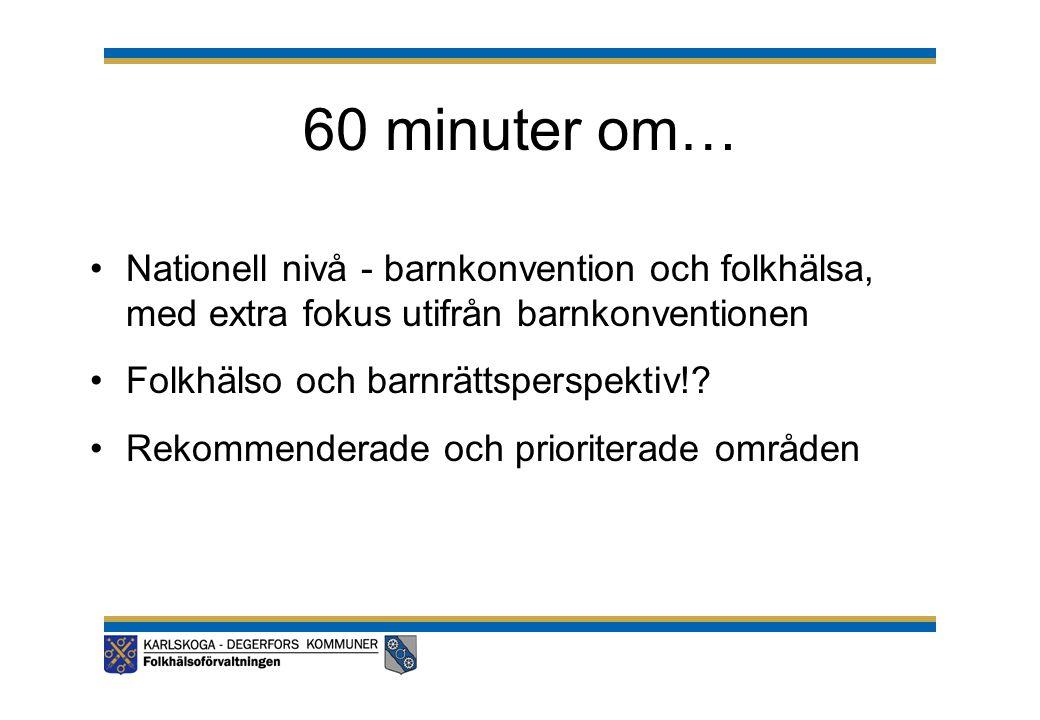 60 minuter om… •Nationell nivå - barnkonvention och folkhälsa, med extra fokus utifrån barnkonventionen •Folkhälso och barnrättsperspektiv!? •Rekommen