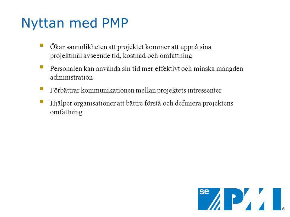 Nyttan med PMP  Ökar sannolikheten att projektet kommer att uppnå sina projektmål avseende tid, kostnad och omfattning  Personalen kan använda sin tid mer effektivt och minska mängden administration  Förbättrar kommunikationen mellan projektets intressenter  Hjälper organisationer att bättre förstå och definiera projektens omfattning